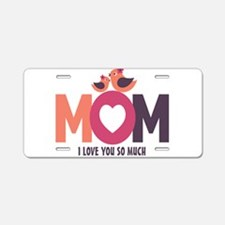 Mom I Love You So Much Aluminum License Plate