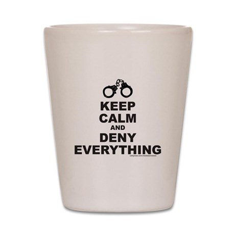 KEEP CALM AND DENY EVERYTHING Shot Glass