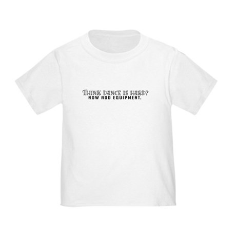 Think dance is hard? Toddler T-Shirt