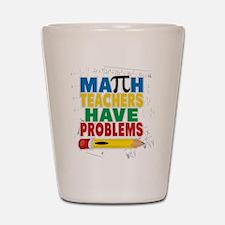 Math Teachers Have Problems Shot Glass