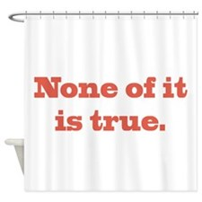 None of It is True Shower Curtain