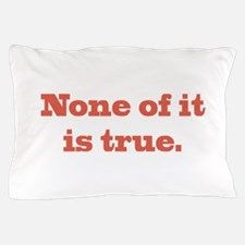 None of It is True Pillow Case
