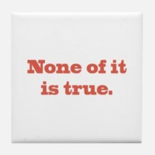 None of It is True Tile Coaster
