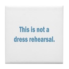 Not a Dress Rehearsal Tile Coaster