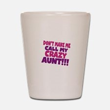 Dont make me call my crazy aunt Shot Glass