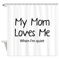 My Mom Loves Me. When I'm Quiet. Shower Curtain