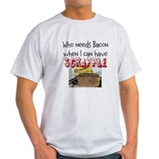 Who Needs Bacon/Have Scrapple T-Shirt