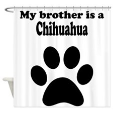 My Brother Is A Chihuahua Shower Curtain