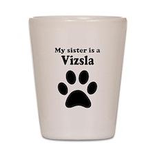 My Sister Is A Vizsla Shot Glass