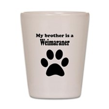 My Brother Is A Weimaraner Shot Glass