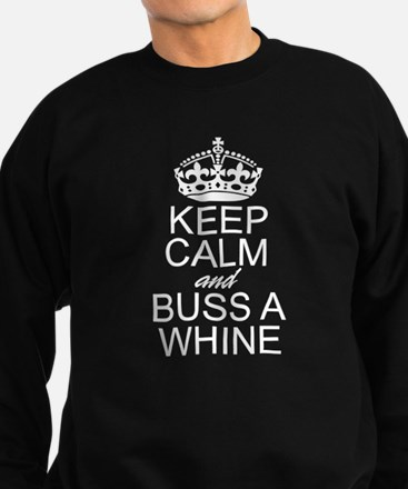KEEP CALM and BUSS A WHINE Sweatshirt
