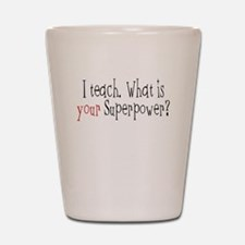 I Teach. What is YOUR Superpower? Shot Glass