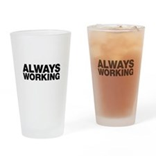 Always Working. Work doesn't stop. Drinking Glass