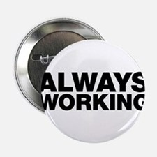 """Always Working. Work doesn't stop. 2.25"""" Button"""