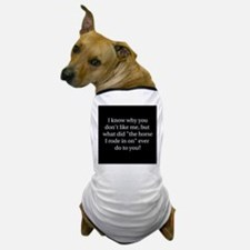 I know why you don't like me, Dog T-Shirt