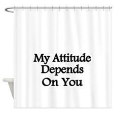 My attitude depends on you Shower Curtain