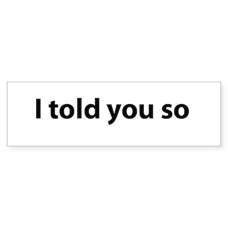 I told you so Bumper Sticker