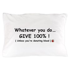Whatever you do give 100% Pillow Case