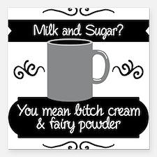 Milk & sugar? You mean bitch cream & fairy powder