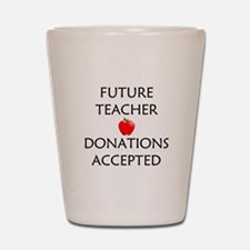 Future Teacher - Donations Accepted Shot Glass