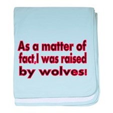 As a Matter of fact, I was raised by wolves baby b