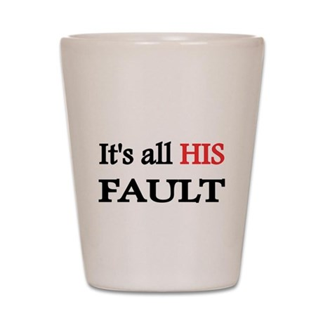Its all his Fault Shot Glass