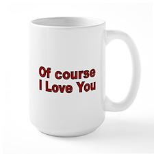 Of Course I love you Mug