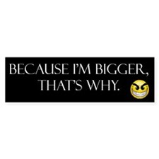 Because I'm Bigger, that's why (Bumper Sticker)