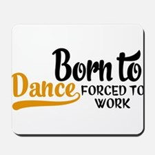 Born to dance forced to work Mousepad