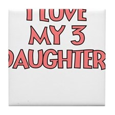 I LOVE MY 3 DAUGHTERS Tile Coaster