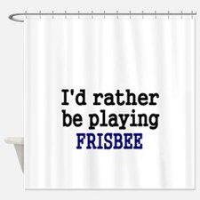 Id rather be playing FRISBEE Shower Curtain