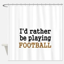 Id rather be playing FOOTBALL Shower Curtain