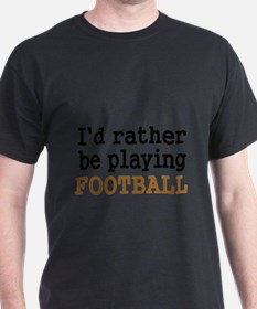 Id rather be playing FOOTBALL T-Shirt