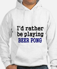 Id rather be playing BEER PONG Hoodie