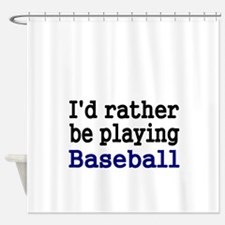Id rather be playing Baseball Shower Curtain