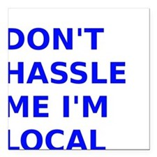 "Dont hassle me Im Local Square Car Magnet 3"" x 3"""
