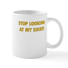 STOP LOOKING AT MY SHIRT Mug