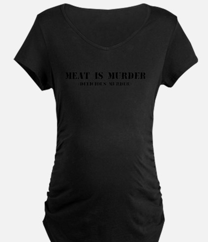 MEAT IS MURDER DELICIOUS MURDER Maternity T-Shirt