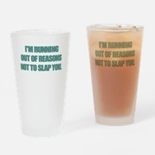 IM RUNNING OUT OF REASONS NOT TO SLAP YOU Drinking