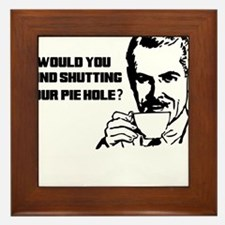WOULD YOU MIND SHUTTING YOUR PIE HOLE Framed Tile