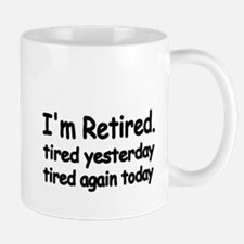 Im retired. tired yesterday.tired again today Mug