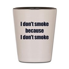 I DONT SMOKE BECAUSE I DONT SMOKE Shot Glass