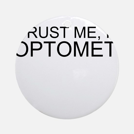 Trust Me, Im An Optometrist Ornament (Round)