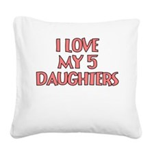 I LOVE MY 5 DAUGHTERS Square Canvas Pillow