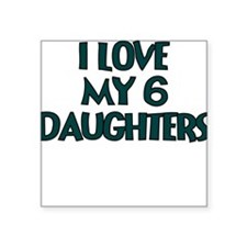 I LOVE MY 6 DAUGHTERS IN TEAL Sticker