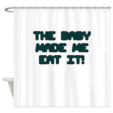 THE BABY MADE ME EAT IT Shower Curtain