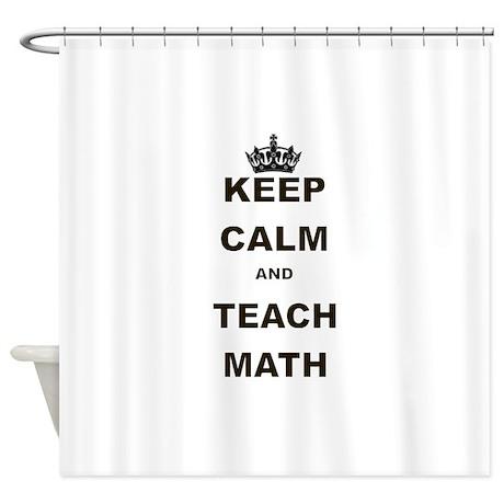 KEEP CALM AND TEACH MATH Shower Curtain