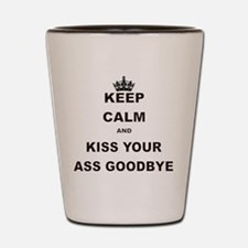 KEEP CALM AND KISS YOUR ASS GOODBYE Shot Glass