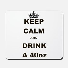 KEEP CALM AND DRINK A 40 OZ Mousepad