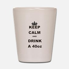 KEEP CALM AND DRINK A 40 OZ Shot Glass